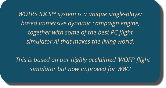 WOTR's IDCS™ system is a unique single-player based immersive dynamic campaign engine, together with some of the best PC flight simulator AI that makes the living world.   This is based on our highly acclaimed 'WOFF' flight simulator but now improved for WW2