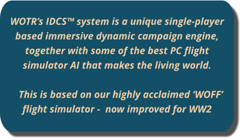 WOTR's IDCS™ system is a unique single-player based immersive dynamic campaign engine, together with some of the best PC flight simulator AI that makes the living world.   This is based on our highly acclaimed 'WOFF' flight simulator -  now improved for WW2